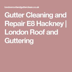 Gutter Cleaning and Repair E8 Hackney | London Roof and Guttering