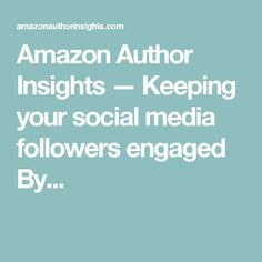 Amazon Author Insights                           — Keeping your social media followers engaged     By...