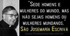 """""""Sede homens e mulheres do mundo, mas não sejais homens ou mulheres mundanos."""" São Josemaría Escrivá #SãoJosemaríaEscrivá"""