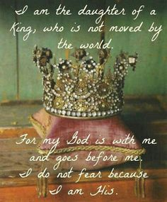 I am the daughter of a King that is not moved by the world. For my God Is with me and goes before me. I do not fear because I am His.