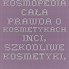 Kosmopedia - cała prawda o kosmetykach - inci, szkodliwe kosmetyki, kosmetyki szkodzą, bezpieczeństwo kosmetyków, niebezpieczne kosmetyki