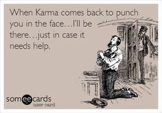 Funny Confession Ecard: When Karma comes back to punch you in the face…I'll be there…just in case it needs help.