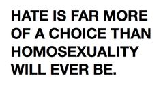 """Hate is far more of a choice than homosexuality will ever be."""