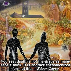 You see, death is not the grave as many people think. It is another phenomenized form of life. ~ Edgar Cayce