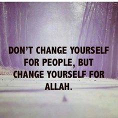Don't change yourself for people, but change yourself for Allah. :-)