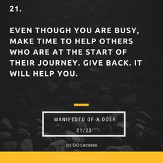 21. Even though you are busy, make time to help others who are at the start of their journey. Give back. It will help you.  #quote #inspire #inspiration #qotd #quotes #entrepreneur #success #change #motivation #wisdom #workhard #work #motivational #passion