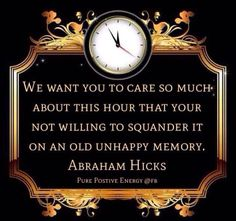 We want you to care so much about THIS HOUR, that your not willing to squander it on an old unhappy memory.Abraham-Hicks Quote