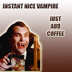 Draculla: Coffee!!! For a change