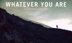 """Whatever you are, always be a good one."""" - Abraham Lincoln  - http://sensequotes.com/abraham-lincoln-life-quotes/"""
