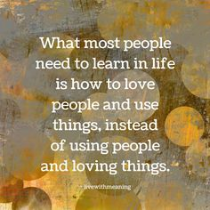 What most people need to learn is how to love people and use things, instead of using people and loving things.