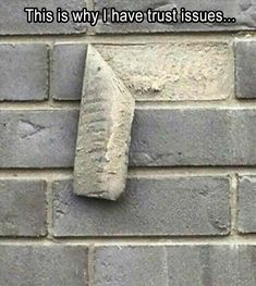 Exactly! If you can't trust a brick, then what can you trust!