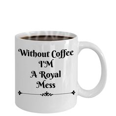 Without Coffee I'M A Royal Mess Novelty Coffee Mug Custom Printed Cup by Habensengallery on Etsy