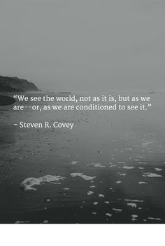 """""""We see the world, not as it is, but as we are--or, as we are conditioned to see it.""""   – Steven R. Covey"""