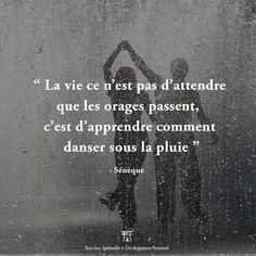 La vie, ce n'est pas d'attendre que l'orage passe, c'est d'apprendre à danser sous la pluie - Sénèque