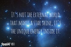 It's not the external world that makes a star shine, it's the unique energy inside it.