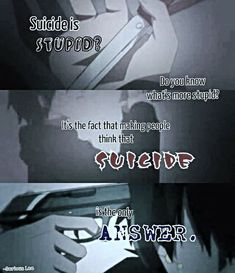 Suicide is stupid? Do you know what's more stupid? It's the fact that making people think suicide is the only answer. Sad Anime Quotes, Manga Quotes, True Quotes, Best Quotes, Dark Quotes, Depression Quotes, Les Sentiments, Anime Life, How I Feel