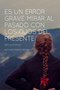 """""""Es un #Error grave mirar al #Pasado con los ojos del #Presente"""". #ArturoPerezReverte #Frases #citas"""