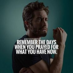 Remember the days when you prayed for what you have now.