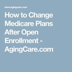 How to Change Medicare Plans After Open Enrollment - AgingCare.com