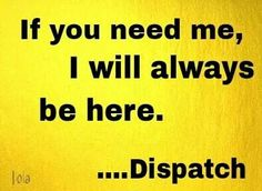 Part of me will always be a dispatcher...and this is the truth.