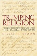 TRUMPING RELIGION: THE NEW CHRISTIAN RIGHT, THE FREE SPEECH CLAUSE, AND THE COURTS~Steven Preston Brown~University of Alabama Press~2002