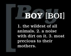 I first read this in a store that had a huge selection of  wall sticker quotes for little girls, all were very mushy and beautiful. This was the only one for my new 4 lb boy in the NICU. Not funny at the time...but boy oh boy, did he grow to show me it is true.♥