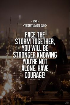 The Gentleman's Guide- Face the storm together, you will be stronger knowing you're not alone.  Have courage.