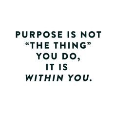 """Many people are searching for """"the thing"""" that is their purpose. But the truth is, we bring our purpose to the things we do. For example..."""