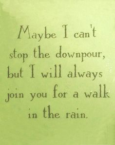 maybe I can't stop the downpour, but I will always join you for a walk in the rain.