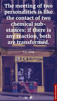 The meeting of two personalities is like the contact of two chemical substances: if there is any reaction, both are transformed. - C.G. Jung