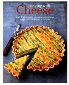 Cooking With Cheese: Over 80 Deliciously Inspiring Recipes From Soups and Salads to Pasta and Pies