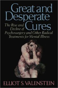 Great and Desperate Cures: The Rise and Decline of Psychosurgery and Other Radical Treatments for Mental IlIness by Elliot S. Vallenstein