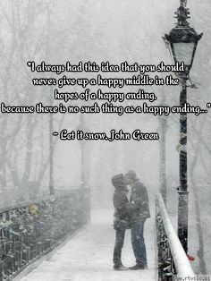 """Ι always had this idea that you should never give up a happy middle in the hopes of a happy ending, because there is no such thing as a happy ending..."" - Let it snow, John Green"