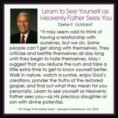 Spend some time with myself; Learn to see yourself as Heavenly Father sees you - Elder Dieter F Uchtdorf