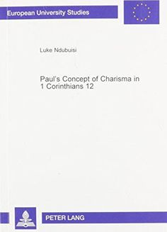Paul's Concept of Charisma in 1 Corinthians 12: With Emphasis on Nigerian Charismatic Movement (Europaische Hochschulschriften. Reihe Xxiii,