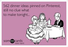 562 dinner ideas pinned on Pinterest, still no clue what to make tonight... | Family Ecard | someecards.com