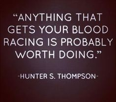 anything that gets your blood racing is probably worth doing - Google Search