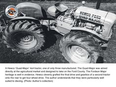 A Hewco 'Quad-Major' 4 x 4 tractor- one of only 3 that were built Antique Tractors, Vintage Tractors, Vintage Farm, Farm Pictures, Classic Tractor, Ford Tractors, Final Drive, Rubber Tires, Heavy Equipment