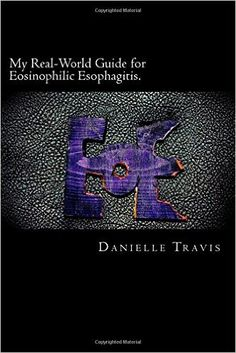 My Real-World Guide for Eosinophilic Esophagitis.: A guide to helping children, parents, and anyone else navigate through the thoughts and feelings associated with Eosinophilic Esophagitis.: Danielle Travis: 9781506028378: Amazon.com: Books