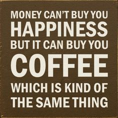 "So true... ;) ""Money can't buy you happiness, but it can buy you coffee, which is kind of the same thing."""