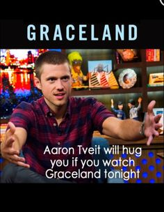 Hugs from Aaron???? Of course I will watch Graceland! I was watching it for free, but now I have a far greater reason to watch it. :)