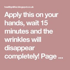 Apply this on your hands, wait 15 minutes and the wrinkles will disappear completely! Page 2 | HEALTHYLIFE