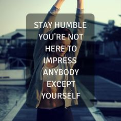 Stay humble, you're not here to impress anybody except yourself. http://newestweightloss.com #weightloss #diet #weightlossmotivation #fitspo