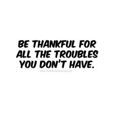 Be thankful for all the troubles you don't have. -White #tmj #themindsetjourney #inspire #thankful #troubles #motivate #encourage #grateful