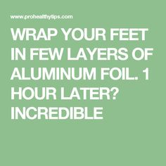 WRAP YOUR FEET IN FEW LAYERS OF ALUMINUM FOIL. 1 HOUR LATER? INCREDIBLE