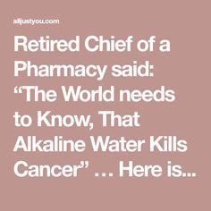 "Retired Chief of a Pharmacy said: ""The World needs to Know, That Alkaline Water Kills Cancer"" … Here is How to Prepare it! – All Just You"