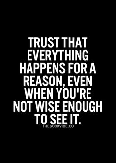 Trust that everything happens for a reason, even when you're not wise enough to see it.