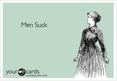 Free and Funny Breakup Ecard: Men Suck Create and send your own custom Breakup ecard. Bff, Hate Men, I Hate Boys, E Cards, Story Of My Life, Someecards, Just For Laughs, Laugh Out Loud, Laugh Laugh