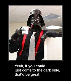 Yeah, if you could just come to the dark side, that'd be great.