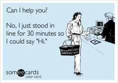 Can I help you? No, I just stood in line for 30 minutes so I could say 'Hi.' #custserv
